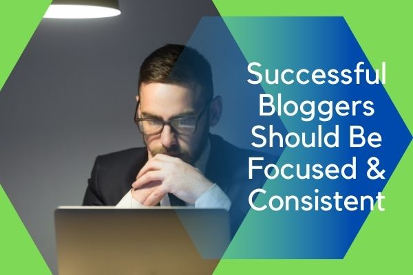 Bloggers Should Be Focused and Consistent